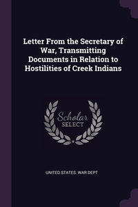 Letter From the Secretary of War, Transmitting Documents in Relation to Hostilities of Creek Indians, United States. War Dept обложка-превью
