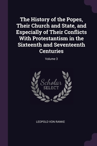 The History of the Popes, Their Church and State, and Especially of Their Conflicts With Protestantism in the Sixteenth and Seventeenth Centuries; Volume 3, Leopold von Ranke обложка-превью