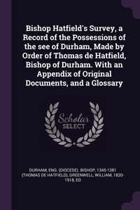 Bishop Hatfield's Survey, a Record of the Possessions of the see of Durham, Made by Order of Thomas de Hatfield, Bishop of Durham. With an Appendix of Original Documents, and a Glossary, Eng Bishop Durham, William Greenwell обложка-превью
