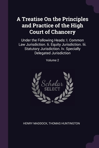 A Treatise On the Principles and Practice of the High Court of Chancery: Under the Following Heads: I. Common Law Jurisdiction. Ii. Equity Jurisdiction. Iii. Statutory Jurisdiction. Iv. Specially Delegated Jurisdiction; Volume 2, Henry Maddock, Thomas Huntington обложка-превью