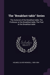 The 'Breakfast-table' Series: The Autocrat of the Breakfast-table, The Professor at the Breakfast-table, The Poet at the Breakfast-table, Oliver Wendell Holmes обложка-превью