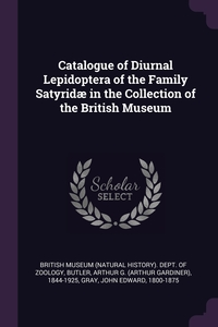 Catalogue of Diurnal Lepidoptera of the Family Satyridæ in the Collection of the British Museum, British Museum (Natural History). Dept., Arthur G. 1844-1925 Butler, John Edward Gray обложка-превью
