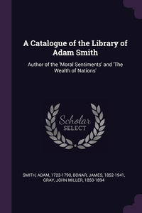 A Catalogue of the Library of Adam Smith: Author of the 'Moral Sentiments' and 'The Wealth of Nations', Adam Smith, James Bonar, John Miller Gray обложка-превью