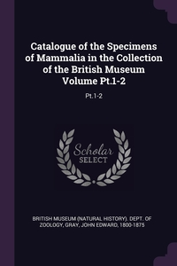 Catalogue of the Specimens of Mammalia in the Collection of the British Museum Volume Pt.1-2: Pt.1-2, British Museum (Natural History). Dept., John Edward Gray обложка-превью