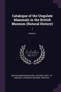Catalogue of the Ungulate Mammals in the British Museum (Natural History): 1; Volume 1, British Museum (Natural History). Dept., Richard Lydekker обложка-превью