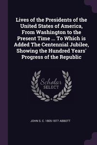 Lives of the Presidents of the United States of America, From Washington to the Present Time ... To Which is Added The Centennial Jubilee, Showing the Hundred Years' Progress of the Republic, John S. C. 1805-1877 Abbott обложка-превью