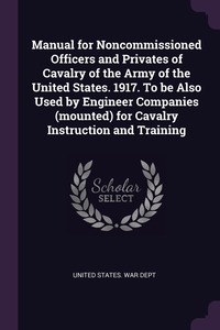 Manual for Noncommissioned Officers and Privates of Cavalry of the Army of the United States. 1917. To be Also Used by Engineer Companies (mounted) for Cavalry Instruction and Training, United States. War Dept обложка-превью