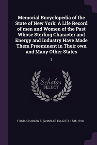 Memorial Encyclopedia of the State of New York: A Life Record of men and Women of the Past Whose Sterling Character and Energy and Industry Have Made Them Preeminent in Their own and Many Other States: 3, Charles E. 1835-1918 Fitch обложка-превью