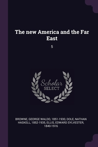 The new America and the Far East: 5, George Waldo Browne, Nathan Haskell Dole, Edward Sylvester Ellis обложка-превью