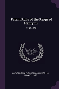 Patent Rolls of the Reign of Henry Iii.: 1247-1258, Great Britain. Public Record Office, H C. Maxwell Lyte обложка-превью