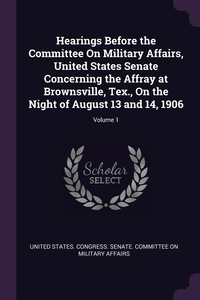 Hearings Before the Committee On Military Affairs, United States Senate Concerning the Affray at Brownsville, Tex., On the Night of August 13 and 14, 1906; Volume 1, United States. Congress. Senate. Committ обложка-превью