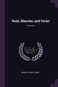 Rose, Blanche, and Violet; Volume 3, George Henry Lewes обложка-превью
