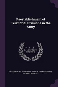 Reestablishment of Territorial Divisions in the Army, United States. Congress. Senate. Committ обложка-превью