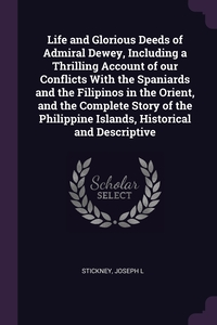 Life and Glorious Deeds of Admiral Dewey, Including a Thrilling Account of our Conflicts With the Spaniards and the Filipinos in the Orient, and the Complete Story of the Philippine Islands, Historical and Descriptive, Joseph L Stickney обложка-превью