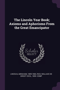 The Lincoln Year Book; Axioms and Aphorisms From the Great Emancipator, Abraham Lincoln, Wallace de Groot Cecil 1859- comp Rice обложка-превью