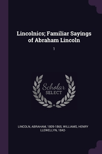 Lincolnics; Familiar Sayings of Abraham Lincoln: 1, Abraham Lincoln, Henry Llewellyn Williams обложка-превью