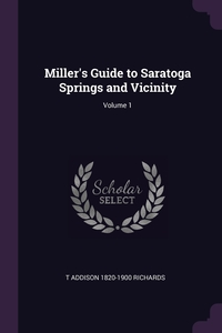 Miller's Guide to Saratoga Springs and Vicinity; Volume 1, T Addison 1820-1900 Richards обложка-превью