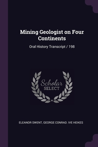 Mining Geologist on Four Continents: Oral History Transcript / 198, Eleanor Swent, George Conrad. ive Heikes обложка-превью