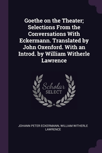 Goethe on the Theater; Selections From the Conversations With Eckermann. Translated by John Oxenford. With an Introd. by William Witherle Lawrence, Johann Peter Eckermann, William Witherle Lawrence обложка-превью