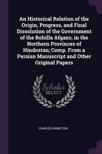 An Historical Relation of the Origin, Progress, and Final Dissolution of the Government of the Rohilla Afgans, in the Northern Provinces of Hindostan; Comp. From a Persian Manuscript and Other Original Papers, Charles Hamilton обложка-превью