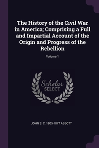 The History of the Civil War in America; Comprising a Full and Impartial Account of the Origin and Progress of the Rebellion; Volume 1, John S. C. 1805-1877 Abbott обложка-превью