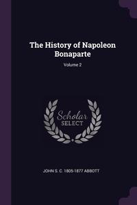 The History of Napoleon Bonaparte; Volume 2, John S. C. 1805-1877 Abbott обложка-превью