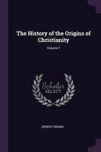 The History of the Origins of Christianity; Volume 7, Эрнест Ренан обложка-превью