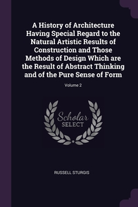 A History of Architecture Having Special Regard to the Natural Artistic Results of Construction and Those Methods of Design Which are the Result of Abstract Thinking and of the Pure Sense of Form; Volume 2, Russell Sturgis обложка-превью