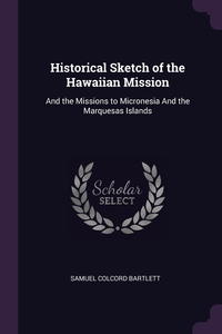 Historical Sketch of the Hawaiian Mission: And the Missions to Micronesia And the Marquesas Islands, Samuel Colcord Bartlett обложка-превью