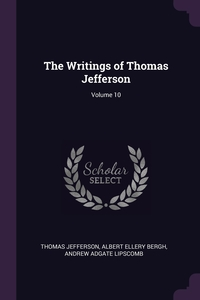 The Writings of Thomas Jefferson; Volume 10, Thomas Jefferson, Albert Ellery Bergh, Andrew Adgate Lipscomb обложка-превью