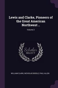 Lewis and Clarke, Pioneers of the Great American Northwest ..; Volume 2, William Clark, Nicholas Biddle, Paul Allen обложка-превью
