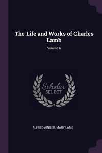 The Life and Works of Charles Lamb; Volume 6, Alfred Ainger, Mary Lamb обложка-превью