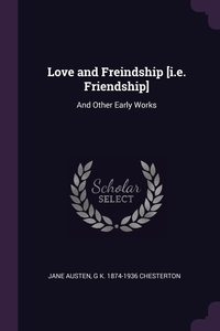 Love and Freindship [i.e. Friendship]: And Other Early Works, Jane Austen, G K. 1874-1936 Chesterton обложка-превью