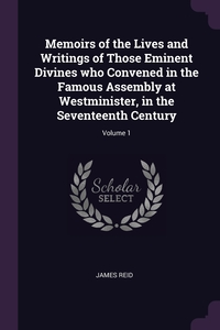 Memoirs of the Lives and Writings of Those Eminent Divines who Convened in the Famous Assembly at Westminister, in the Seventeenth Century; Volume 1, James Reid обложка-превью