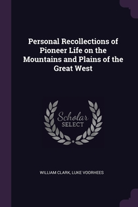 Personal Recollections of Pioneer Life on the Mountains and Plains of the Great West, William Clark, Luke Voorhees обложка-превью