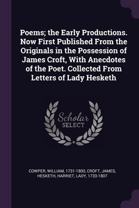 Poems; the Early Productions. Now First Published From the Originals in the Possession of James Croft, With Anecdotes of the Poet. Collected From Letters of Lady Hesketh, William Cowper, James Croft, Harriet Hesketh обложка-превью