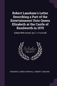 Robert Laneham's Letter Describing a Part of the Entertainment Unto Queen Elizabeth at the Castle of Kenilworth in 1575: Edited With Introd. by F.J. Furnivall, Frederick James Furnivall, Robert Laneham обложка-превью