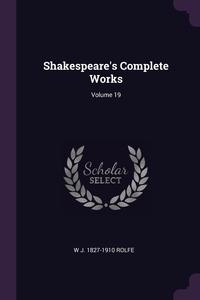 Shakespeare's Complete Works; Volume 19, W J. 1827-1910 Rolfe обложка-превью