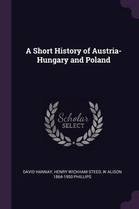 A Short History of Austria-Hungary and Poland, David Hannay, Henry Wickham Steed, W Alison 1864-1950 Phillips обложка-превью