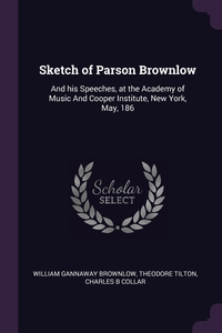 Sketch of Parson Brownlow: And his Speeches, at the Academy of Music And Cooper Institute, New York, May, 186, William Gannaway Brownlow, Theodore Tilton, Charles B Collar обложка-превью