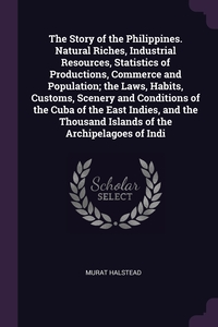 The Story of the Philippines. Natural Riches, Industrial Resources, Statistics of Productions, Commerce and Population; the Laws, Habits, Customs, Scenery and Conditions of the Cuba of the East Indies, and the Thousand Islands of the Archipelagoes of Indi, Murat Halstead обложка-превью