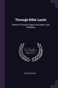 Through Bible Lands: Notes of Travel in Egypt, the Desert, and Palestine, Philip Schaff обложка-превью