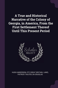 Книга под заказ: «A True and Historical Narrative of the Colony of Georgia, in America, From the First Settlement Thereof Until This Present Period»