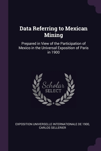 Data Referring to Mexican Mining: Prepared in View of the Participation of Mexico in the Universal Exposition of Paris in 1900, Exposition universelle internat de 1900, Carlos Sellerier обложка-превью