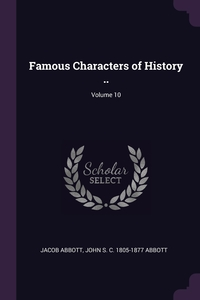 Famous Characters of History ..; Volume 10, Jacob Abbott, John S. C. 1805-1877 Abbott обложка-превью
