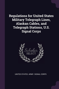 Regulations for United States Military Telegraph Lines, Alaskan Cables, and Telegraph Stations, U.S. Signal Corps, United States. Army. Signal Corps обложка-превью