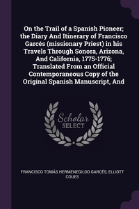 On the Trail of a Spanish Pioneer; the Diary And Itinerary of Francisco Garcés (missionary Priest) in his Travels Through Sonora, Arizona, And California, 1775-1776; Translated From an Official Contemporaneous Copy of the Original Spanish Manuscript, And, Francisco Tomas Hermenegildo Garces, Elliott Coues обложка-превью