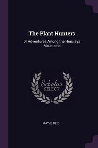 The Plant Hunters: Or Adventures Among the Himalaya Mountains, Reid Mayne обложка-превью