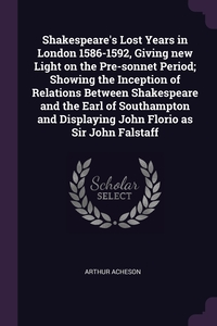 Shakespeare's Lost Years in London 1586-1592, Giving new Light on the Pre-sonnet Period; Showing the Inception of Relations Between Shakespeare and the Earl of Southampton and Displaying John Florio as Sir John Falstaff, Arthur Acheson обложка-превью
