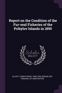 Report on the Condition of the Fur-seal Fisheries of the Pribylov Islands in 1890, Henry Wood Elliott, Bering Sea tribunal of arbitration обложка-превью